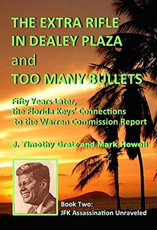The Extra Rifle in Dealey Plaza and Too Many Bullets: Fifty Years Later, the Florida Keys' Connections to the Warren Commission Report (JFK Assassination Unraveled Book 2)