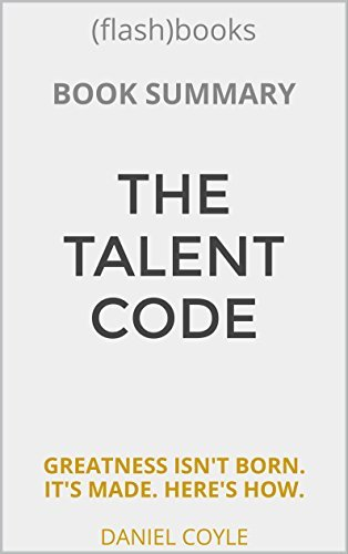 Summary: The Talent Code: Greatness Isn't Born. It's Grown. Here's How. by Daniel Coyle - Book Summary