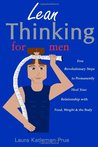 Lean Thinking for Men: Five Revolutionary Steps to Permanently Heal Your Relationship with Food, Weight & Your Body