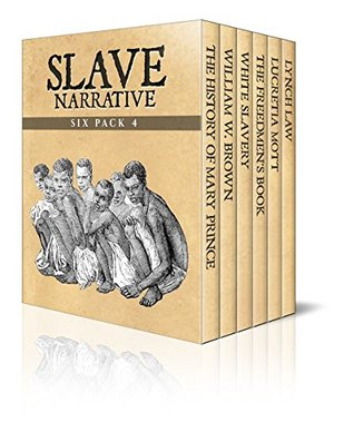 Slave Narrative Six Pack 4 - The History of Mary Prince, William W. Brown, White Slavery, The Freedmen's Book, Lucretia Mott and Lynch Law
