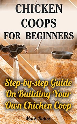 Chicken Coops For Beginners: Step-by-step Guide On Building Your Own Chicken Coop: