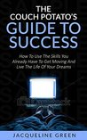 The Couch Potato's Guide to Success: How to Use the Skills You Already Have to Get Moving and Live the Life of Your Dreams