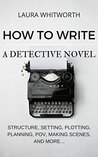 How To Write A Detective Novel: Structure, Setting, Plotting, Planning, POV, Making Scenes, And More...