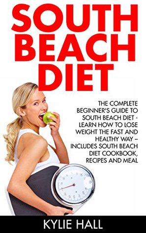 South Beach Diet: The Complete Beginner's Guide To South Beach Diet - Learn How To Lose Weight The Fast And Healthy Way, Includes South Beach Diet Cookbook, ... Carbohydrate Living, Low Carb, Gluten-Free)