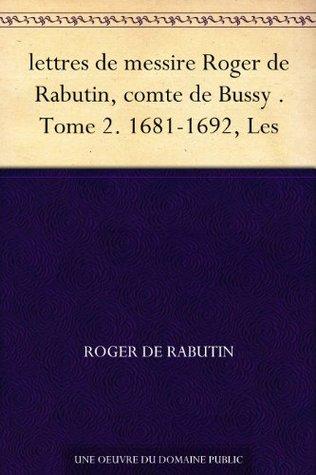 lettres de messire Roger de Rabutin, comte de Bussy . Tome 2. 1681-1692, Les