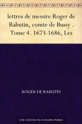 lettres de messire Roger de Rabutin, comte de Bussy . Tome 4. 1673-1686, Les