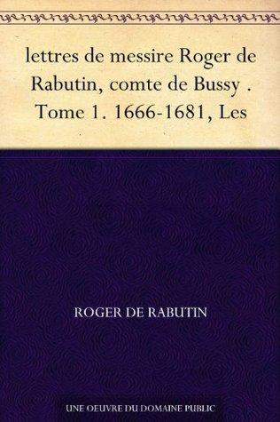 lettres de messire Roger de Rabutin, comte de Bussy . Tome 1. 1666-1681, Les