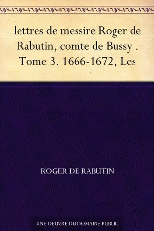 lettres de messire Roger de Rabutin, comte de Bussy . Tome 3. 1666-1672, Les