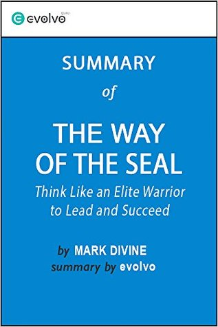 The Way of the SEAL: Summary of the Key Ideas - Original Book by Mark Divine: Think Like an Elite Warrior to Lead and Succeed