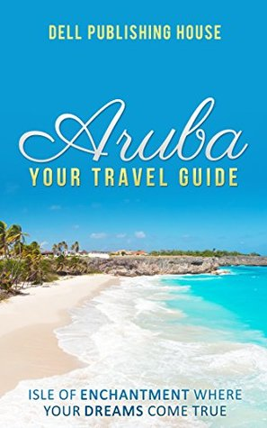 Aruba Travel Guide: Isle of Enchantment Where Your Dreams Come True! (Traveling Around the World series Book 1)