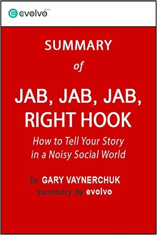 Jab, Jab, Jab, Right Hook: Summary of the Key Ideas - Original Book by Gary Vaynerchuk: How to Tell Your Story in a Noisy Social World
