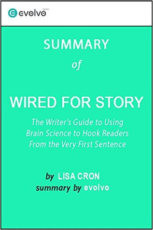 Wired for Story: Summary of the Key Ideas - Original Book by Lisa Cron: The Writer's Guide to Using Brain Science to Hook Readers from the Very First Sentence