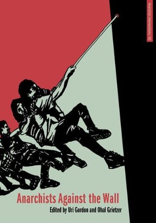 Anarchists Against the Wall: Direct Action and Solidarity with the Palestinian Popular Struggle (Anarchist Interventions Book 5)