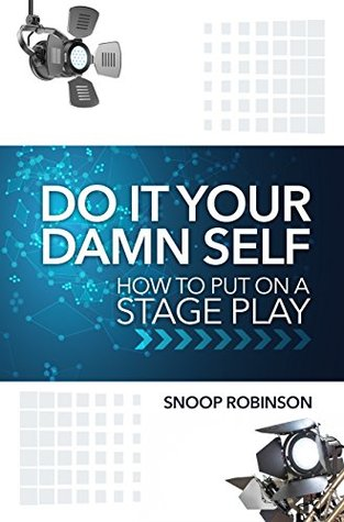 Do It Your Damn Self: How To Put On A Stage Play