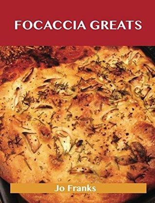 Focaccia Greats: Delicious Focaccia Recipes, The Top 49 Focaccia Recipes