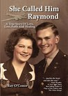 She Called Him Raymond A True Story Of Love, Loss, Faith And Healing