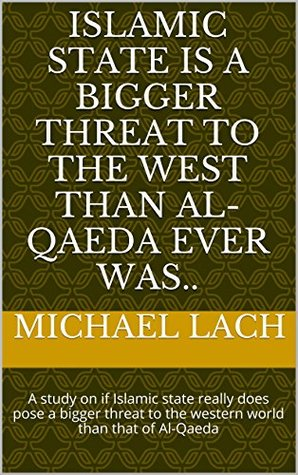 Islamic State is a bigger threat to the West than al-Qaeda ever was..: A study on if Islamic state really does pose a bigger threat to the western world than that of Al-Qaeda