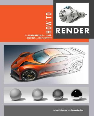 How to Render: The Fundamentals of Light, Shadow and Reflectivity by Scott Robertson