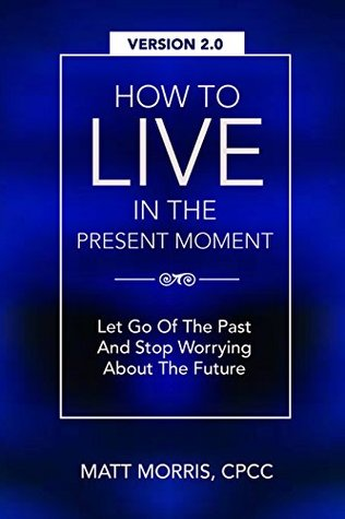 EMOTIONAL INTELLIGENCE: How To Live In The Present Moment, 2.0 - Let Go Of The Past & Stop Worrying About The Future