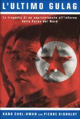 L' ultimo gulag. La tragedia di un sopravvissuto all'inferno della Corea del Nord