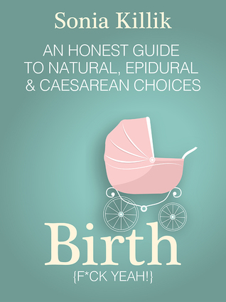 Birth {f*ck yeah} An Honest Guide to Natural, Epidural & Caesarean Choices