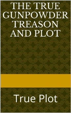 The True Gunpowder Treason and Plot: True Plot (History Revealed Book 1)