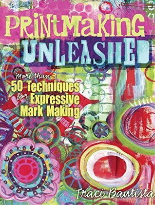 Printmaking Unleashed: More Than 50 Techniques for Expressive Mark Making