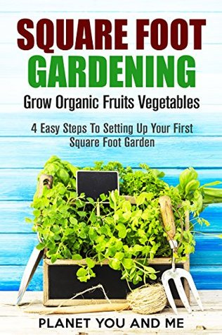 Square Foot Gardening: Grow Organic Fruits Vegetables: 4 Easy Steps To Setting Up Your First Square Foot Garden