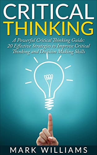 Critical Thinking: A Powerful Critical Thinking Guide: 20 Effective Strategies to Improve Critical Thinking and Decision Making Skills