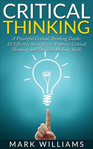 Critical Thinking: A Powerful Critical Thinking Guide: 20 Effective Strategies to Improve Critical Thinking and Decision Making Skills (