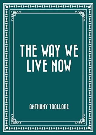 Ebook The Way We Live Now by Anthony Trollope TXT!