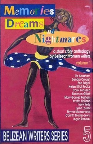 Memories Dreams And Nightmares:  A Short Story Anthology By Belizean Women Writers