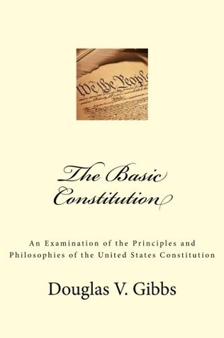The Basic Constitution: An Examination of the Principles and Philosophies of the United States Constitution