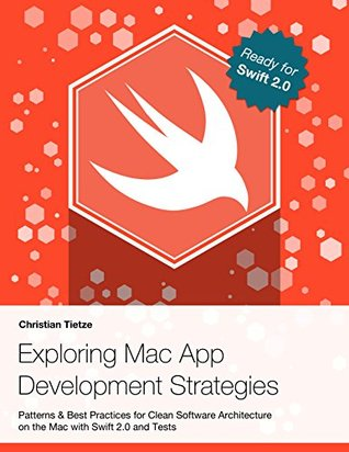 Exploring Mac App Development Strategies: Patterns & Best Practices for Clean Software Architecture on the Mac with Swift 2.0 and Tests