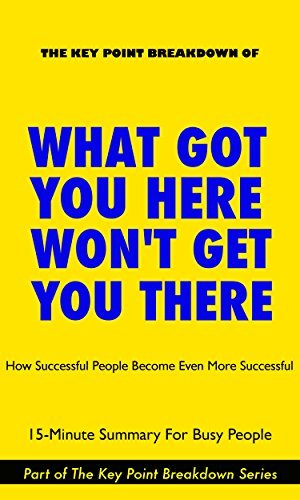 What Got You Here Won't Get You There: How Successful People Become Even More Successful | 15-Minute Summary For Busy People