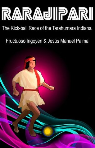 Rarajipari, the Kick Ball Race of the Tarahumara Indians.
