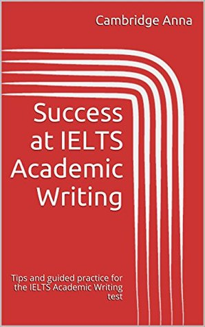 Success at IELTS Academic Writing: Tips and guided practice for the IELTS Academic Writing test