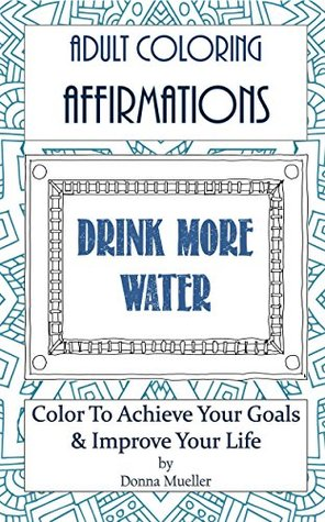 Adult Coloring Affirmations - Drink More Water: Stress Relief Technique That Also Makes Your Goals a Reality - Increase Water Intake for Great Health Benefits