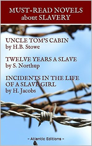 MUST-READ NOVELS about SLAVERY: UNCLE TOM'S CABIN by H.B. Stowe, TWELVE YEARS A SLAVE by S. Northup, INCIDENTS IN THE LIFE OF A SLAVE GIRL by H. Jacobs: 3 NOVELS, with interactive table of contents