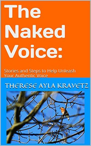 The Naked Voice:: Stories and Steps to Help Unleash Your Authentic Voice