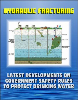 Hydraulic Fracturing (Fracking) for Shale Oil and Natural Gas: Latest Developments on Government Safety Rules to Protect Underground Sources of Drinking Water and Underground Injection Control