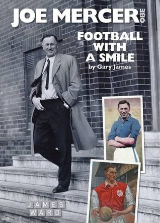 Joe Mercer, OBE: Football with a Smile - The Authorised Biography of an Everton, Arsenal and England Legend and a Highly Successful Manager with ... Manchester City, Coventry C and England