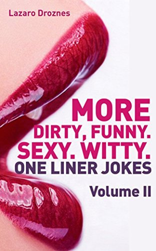 More! Dirty, Funny. Sexy. Witty. One liner jokes: The Second Volume with the best dirty one liners to practice oral sex at home or at the office.