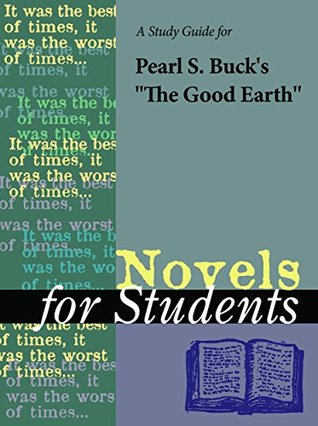 A Study Guide for Pearl S. Buck's The Good Earth (Novels for Students)