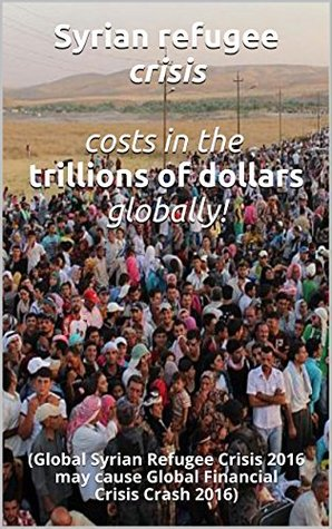 Syrian refugee crisis costs in the trillions of dollars globally!: (Global Syrian Refugee Crisis 2016 may cause Global Financial Crisis Crash 2016)