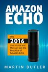 Amazon Echo: The 2016 User Guide And Manual: Get The Best Out Of Amazon Echo