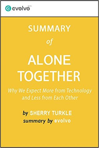 Alone Together: Summary of the Key Ideas - Original Book by Sherry Turkle: Why We Expect More from Technology and Less from Each Other