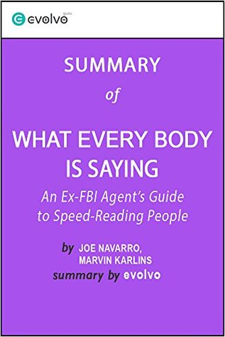 What Every BODY Is Saying: Summary of the Key Ideas - Original Book by Joe Navarro, Marvin Karlins: An Ex-FBI Agent's Guide to Speed-Reading People