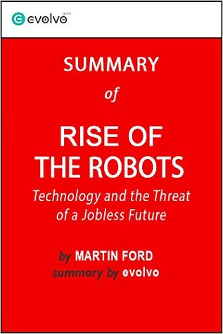 Rise of the Robots: Summary of the Key Ideas - Original Book by Martin Ford: Technology and the Threat of a Jobless Future