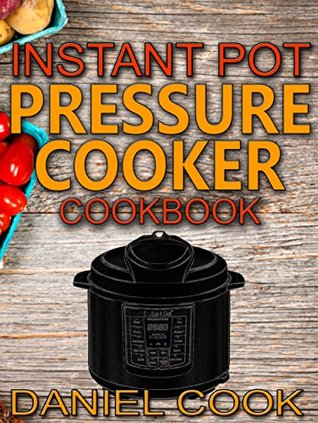 Instant Pot Pressure Cooker Cookbook: Instant Pot Pressure Cooker Mastery In One Book (Pressure Cooker Recipes 1)